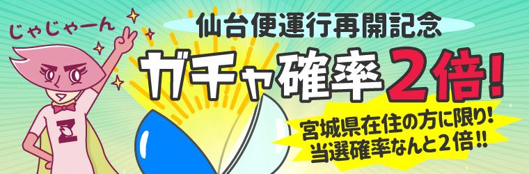 『仙台便運行記念 ガチャ確率2倍キャンペーン』
